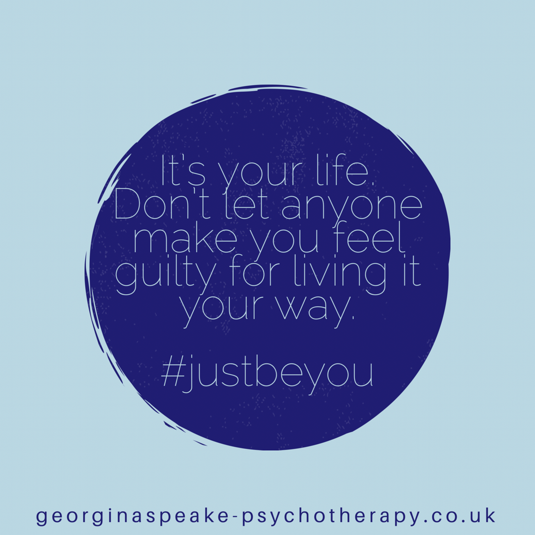 Its your life. Dont let anyone make you feel guilty for living it your way.justbeyou